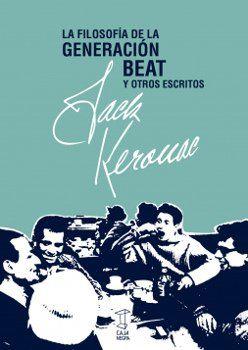La filosofía de la generación Beat y otros escritos / Jack Kerouac ; prefacio, Robert Creeley ; compilación, Donald Allen ; traducción, Pablo Gianera
