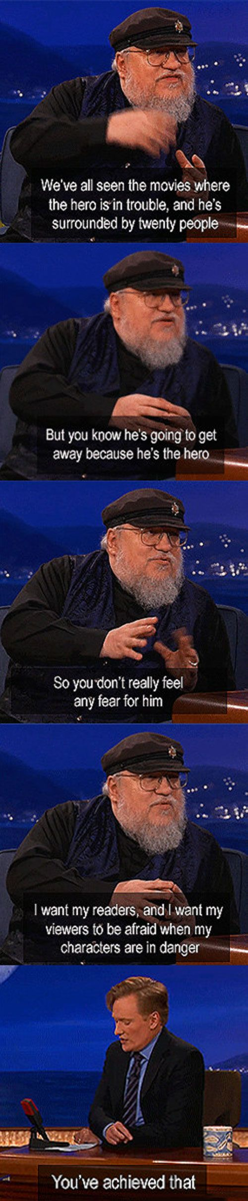"Which is why, even though I hate/mourn some of the deaths and hate some of the chapters because hey! it's time to follow this character that I don't care about, I love George R.R Martin. While ""main"" characters may die in other books here and there, George Martin completely flipped the script so that you really don't know who is going to live or die (or stay dead)"