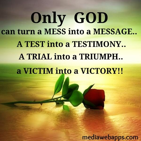 Only GOD can turn a mess into a message a test into a testimony a trial into a triumph a victim into a victory!    #Faith #Quote #Rose