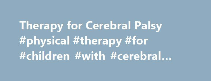 Therapy for Cerebral Palsy #physical #therapy #for #children #with #cerebral #palsy http://houston.remmont.com/therapy-for-cerebral-palsy-physical-therapy-for-children-with-cerebral-palsy/  # Therapy A person's ability to transcend his or her physical limits is in no small part due to the kinds of therapies that are used to fine-tune his or her abilities. Therapy fosters functionality, mobility, fitness, and independence. The types of therapies vary based on a person's unique needs, type of…