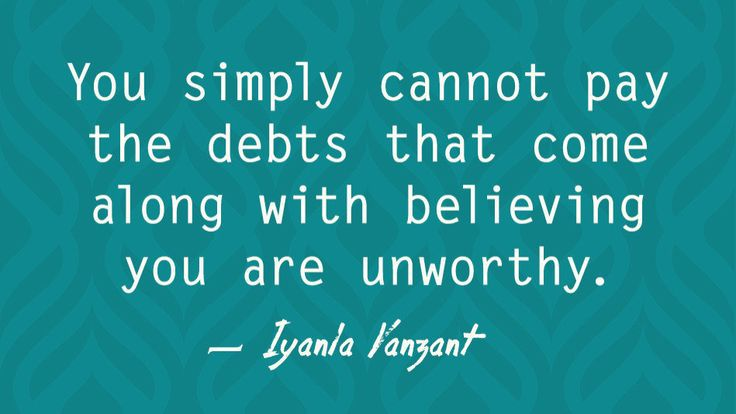 You simply cannot pay the debts that come along with believing you are unworthy.      Iyanla Vanzant