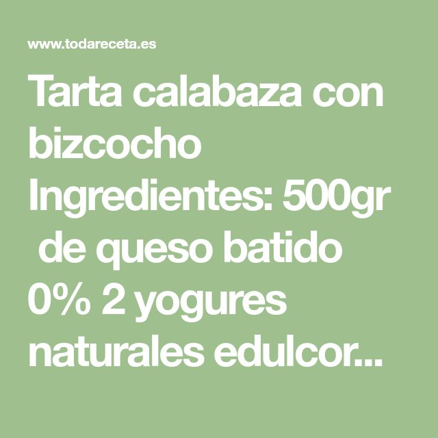Tarta calabaza con bizcocho  Ingredientes:   500gr de queso batido 0%  2 yogures naturales edulcorados  300gr de calabaza  1 cucharadita de aroma de vainilla  23gr de edulcorante en polvo  8 hojas de gelatina neutra  1 base bizcocho .Ingredientes: base bizcocho  4 claras (ó 2 huevos)  50gr de proteina neutra 5gr de edulcorante en polvo 1 cucharadita decaféde aroma de vainilla 1 cucharadita decaféde levadura de hornear