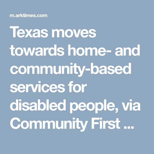 Texas moves towards home- and community-based services for disabled people, via Community First Choice | Arkansas Blog