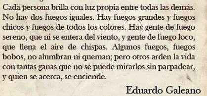 Cada persona brilla con luz propia sobre todos los demás. Eduardo Galeano.