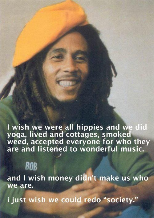 Such wise words from a wise soul. Lets please redo society. Bob Marley <3