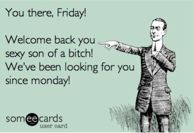 You there, Friday! Welcome back you sexy son of a bitch! We've been looking for you since Monday!: