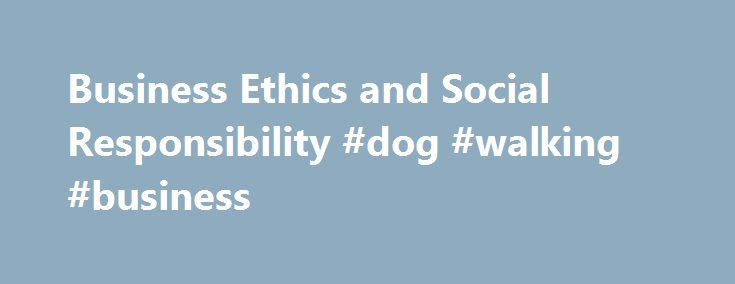 Business Ethics and Social Responsibility #dog #walking #business http://business.remmont.com/business-ethics-and-social-responsibility-dog-walking-business/  #business ethics # Business Ethics and Social Responsibility Also See the Library's Blog Related to Ethics and Social Responsibility In addition to the articles on this current page, also see the following blog that has posts related to Ethics and Social Responsibility. Scan down the blog's page to see various posts. Also see the…