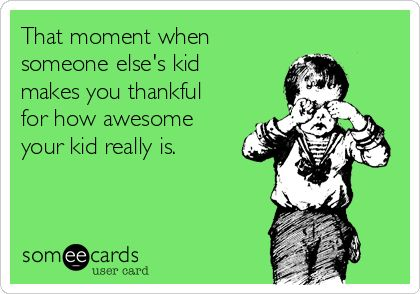 That moment when someone else's kid make you thankful for how awesome your kind really is.
