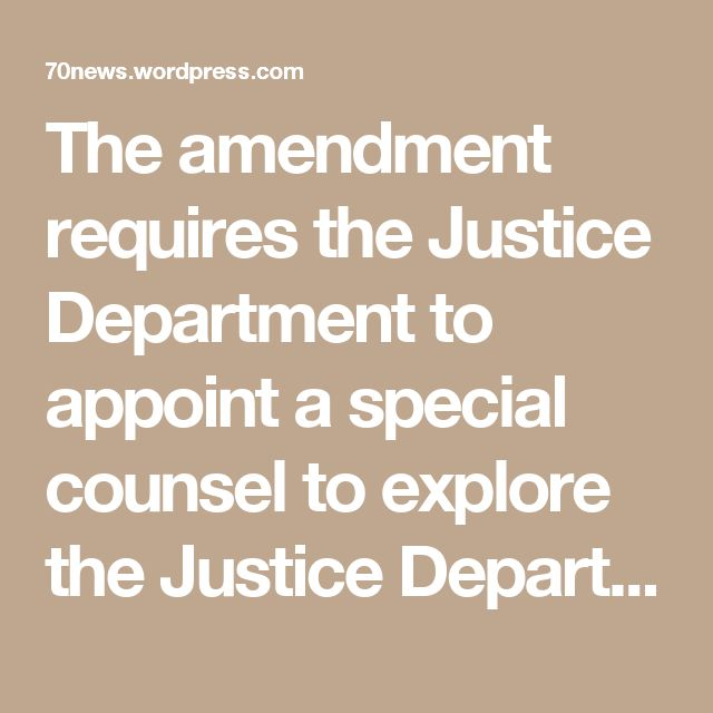 The amendment requires the Justice Department to appoint a special counsel to explore the Justice Department and FBI's handling of the Clinton email investigation.
