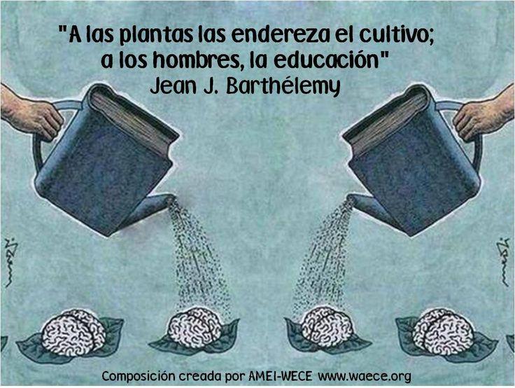 """""""A las plantas las endereza el cultivo; a los hombres, la educación""""Jean J. Barthélemy"""