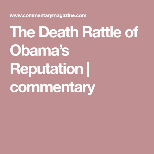 The Death Rattle of Obama's Reputation | commentary