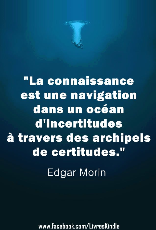 We should learn to navigate on a sea of uncertainties, sailing in and around islands of certainty. - Edgar Morin