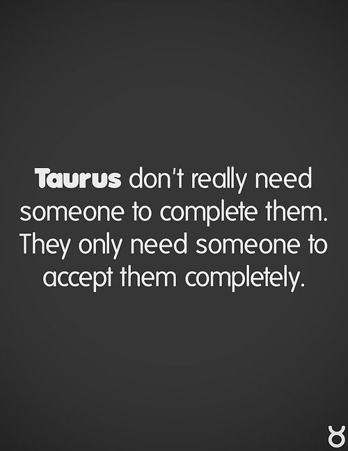 Taurus don't really need someone to complete them. They only need someone to accept them completely
