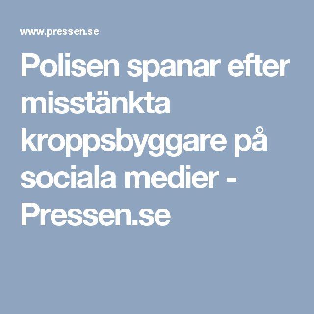 Polisen spanar efter misstänkta kroppsbyggare på sociala medier - Pressen.se