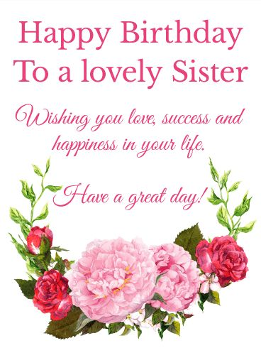 To a Lovely Sister - Happy Birthday Card: Birthdays come but once a year. Make your sister's birthday beautiful. This sincere birthday message comes adorned in pink peonies and red roses to wish your sister a great day. Your sister's life is as lovely as a flower-full of quiet beauty and the strength to bloom where planted. Be sweet and send a charming birthday card to her, your wonderful sister, today.