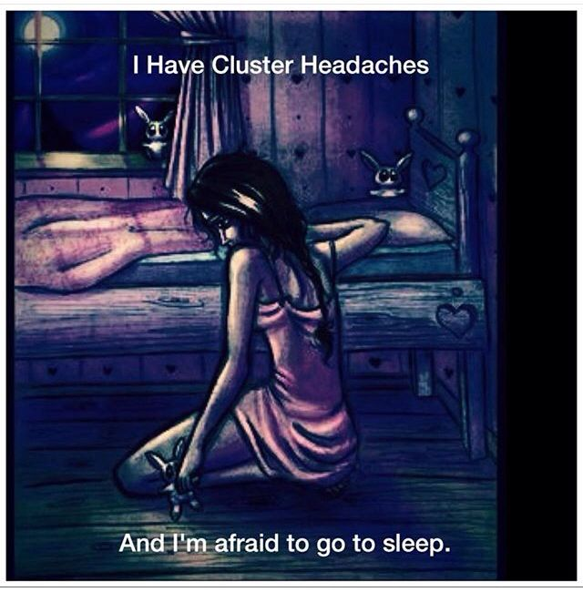 """Cluster Headaches: It's a type of """"Trigeminal Autonomic Cephalalgia"""" which is a Neurological Condition that effects the nerves in the face and ultimately head.. Very painful. Very Rare. For people who are Episodic like me, it'll flare up every so often for weeks at a time hence the term """"cluster"""". There will be multiple excruciating attacks a day.  The word """"headache"""" is involved due to the pain that's caused in the head (under the skull) but it is much more than a headache by far.."""