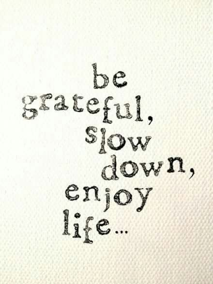 Be grateful, slow down, enjoy life... - unknown, via Elephant Journal on fb