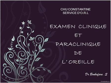 CHU CONSTANTINE SERVICE D'O.R.L EXAMEN CLINIQUE ET PARACLINIQUE DE L' OREILLE Dr.Bouhafara.S.