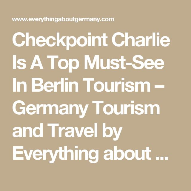 Checkpoint Charlie Is A Top Must-See In Berlin Tourism – Germany Tourism and Travel by Everything about Germany