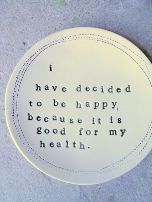 I have decided to be happy becuase it's good for my health.