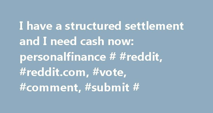 I have a structured settlement and I need cash now: personalfinance # #reddit, #reddit.com, #vote, #comment, #submit # http://nevada.nef2.com/i-have-a-structured-settlement-and-i-need-cash-now-personalfinance-reddit-reddit-com-vote-comment-submit/  МОДЕРАТОРЫ I woke up this morning to water flooding my kitchen from the apartment above — for the third time: 411 147 комментариев (US, IL) My sister just got disowned by my family. What can I do to help her? 5428 457 комментариев After a couple…