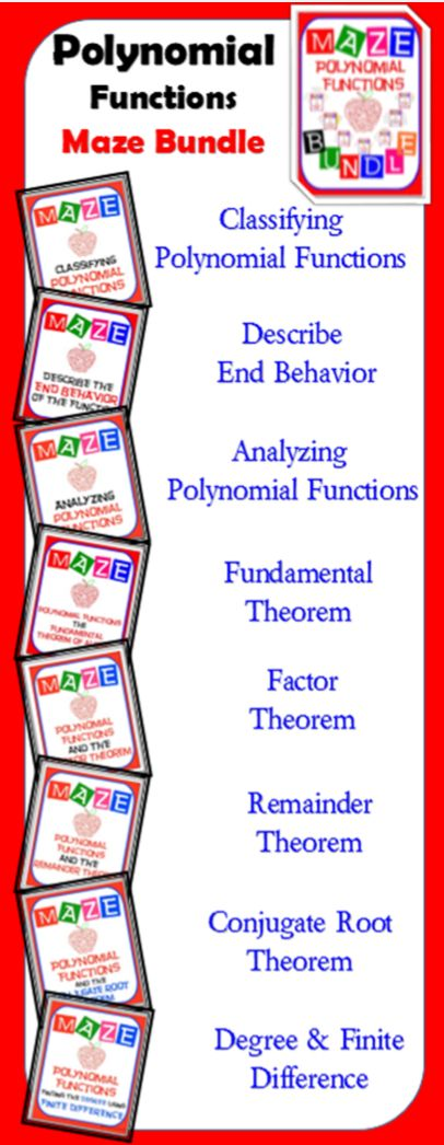 Mazes are: •	Maze - Classifying Polynomials •	Maze - Describe the End Behavior •	Maze - Analyzing Polynomial Functions •	Maze - Polynomial Functions & The Fundamental Theorem of Algebra •	Maze - Polynomial Functions & The Factor Theorem •	Maze - Polynomial Functions & The Remainder Theorem •	Maze - Polynomial Functions & The Conjugate Root Theorem •	Maze - Polynomial Functions - Degree of Poly - Finite Difference