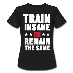 Train Insane Or Remain the Same T-skjorter - T-skjorte for kvinner