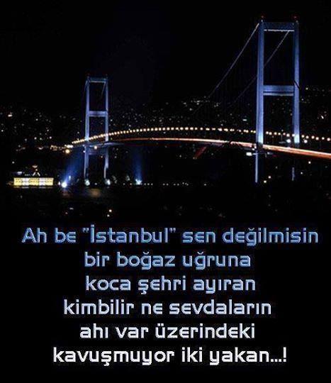"""Ah be """"İstanbul"""" sen değilmisin bir boğaz uğruna koca sehri ayıran Kimbilir ne sevdaların ahı var üzerinde.. Kavuşmuyor iki yakan.."""