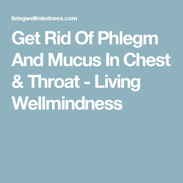 Get Rid Of Phlegm And Mucus In Chest & Throat - Living Wellmindness