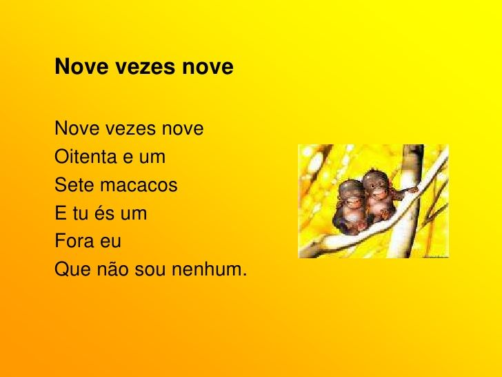 Nove vezes nove<br />Nove vezes nove<br />Oitenta e um<br />Sete macacos<br />E tu és um<br />Fora eu<br />Que não sou nen...