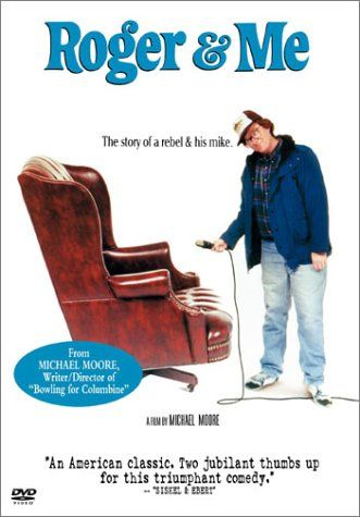 Roger & Me (1989) dir. by Michael Moore. Moore pursues GM CEO Roger Smith to confront him about the harm he did to Flint, Michigan with his massive downsizing.