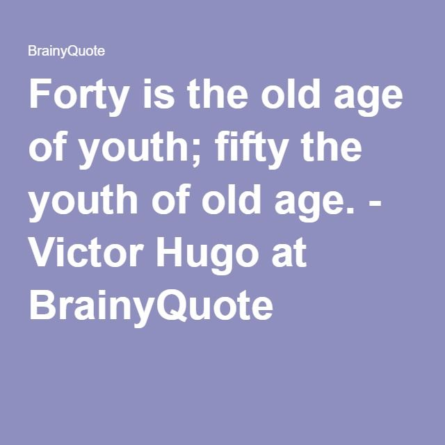 Forty is the old age of youth; fifty the youth of old age. - Victor Hugo at BrainyQuote