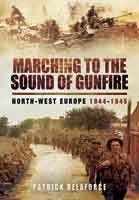 Marching to the Sound of Gunfire - North-West Europe 1944-1945