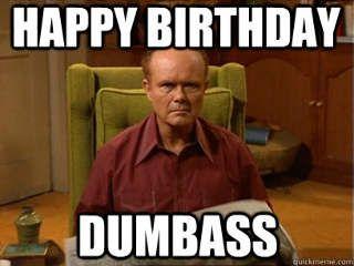 Happy Birthday Dumbass - Funny Happy Birthday Meme