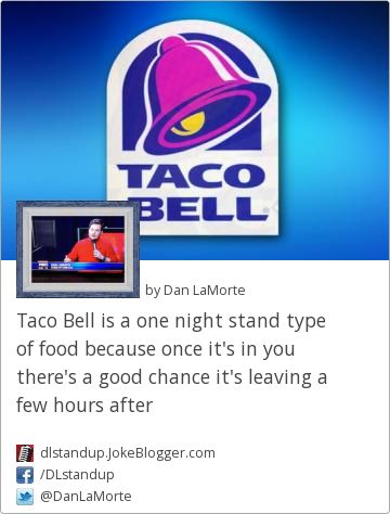Taco Bell is a one night stand type of food because once it's in you there's a good chance it's leaving a few hours after -  by Dan LaMorte