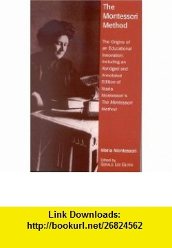 The Montessori Method The Origins of an Educational Innovation Including an Abridged and Annotated Edition of Maria Montessoris The Montessori Method (9780742519121) Gerald Lee Gutek , ISBN-10: 0742519120  , ISBN-13: 978-0742519121 ,  , tutorials , pdf , ebook , torrent , downloads , rapidshare , filesonic , hotfile , megaupload , fileserve