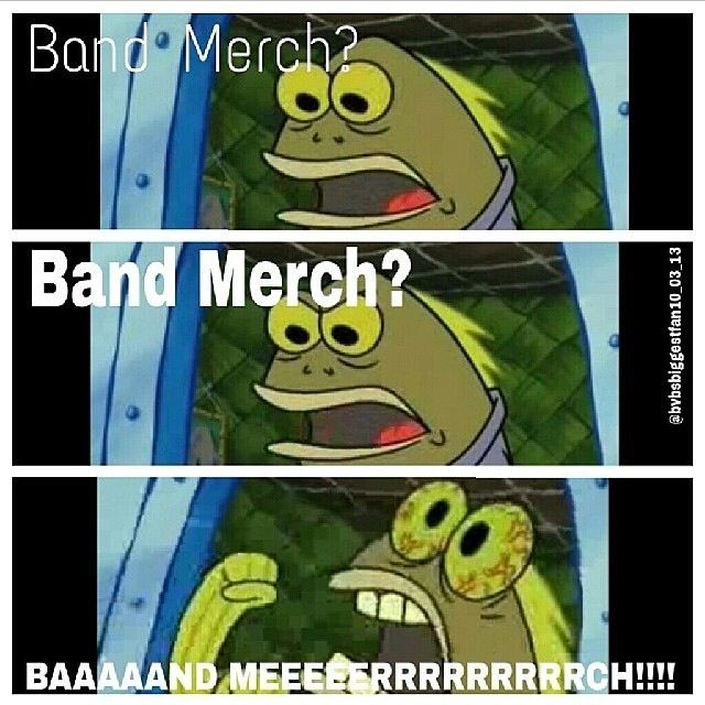 This reminds me of the (okay? okay) Thing so...Band Merch? Band Merch