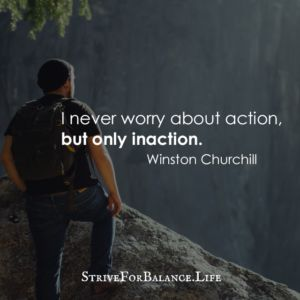 I never worry about action, but only inaction. ~Winston Churchill