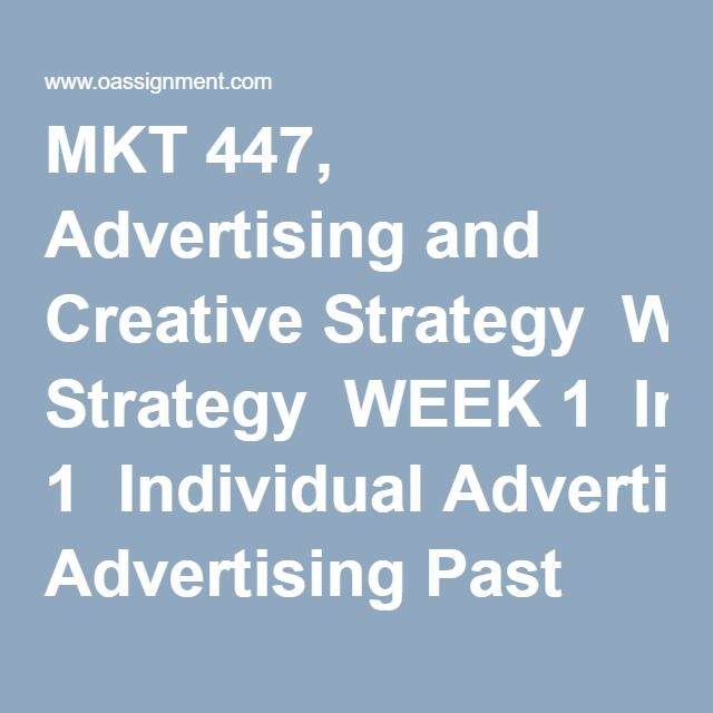 MKT 447, Advertising and Creative Strategy  WEEK 1  Individual Advertising Past and Present Paper  Discussion Questions 1 and 2  WEEK 2  Learning Team Advertising Plan and Creative Brief  Discussion Questions 1 and 2  WEEK 3  Individual Effective Advertising Planning and Implementation Paper  Discussion Questions 1 and 2  WEEK 4  Learning Team Advertising, Creative, and Media Strategies Paper  Discussion Questions 1 and 2  WEEK 5  Individual Assignment, Future Trends in Advertising Paper…