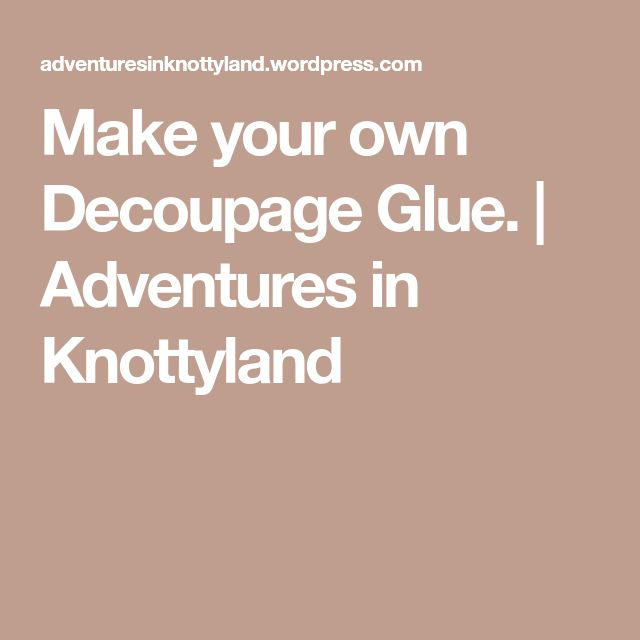 Make your own Decoupage Glue. | Adventures in Knottyland