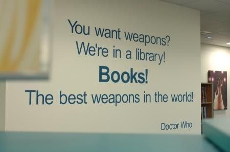 """""""Doctor Who: You want weapons? We're in a library. Books are the best weapon in the world. This room's the greatest arsenal we could have. Arm yourself! (from Silence in the Library episodes 8/Season 4)"""" — Russell T. Davies"""