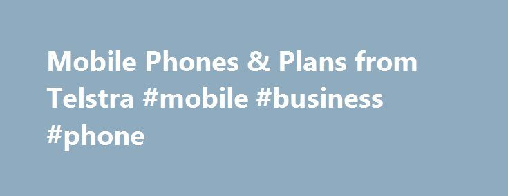 Mobile Phones & Plans from Telstra #mobile #business #phone http://malaysia.remmont.com/mobile-phones-plans-from-telstra-mobile-business-phone/  Mobile Phones Free Delivery in Australia Enjoy free delivery anywhere in Australia when you order your mobile online. Online Price Promise Purchase a Telstra mobile on a plan or a BYO handset from our online shop. Should you find the same Telstra product for a lower advertised price elsewhere in Australia within seven days of receiving your online…