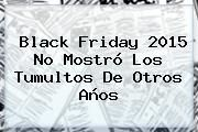 http://tecnoautos.com/wp-content/uploads/imagenes/tendencias/thumbs/black-friday-2015-no-mostro-los-tumultos-de-otros-anos.jpg Black Friday 2015. Black Friday 2015 no mostró los tumultos de otros años, Enlaces, Imágenes, Videos y Tweets - http://tecnoautos.com/actualidad/black-friday-2015-black-friday-2015-no-mostro-los-tumultos-de-otros-anos/