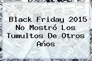 http://tecnoautos.com/wp-content/uploads/imagenes/tendencias/thumbs/black-friday-2015-no-mostro-los-tumultos-de-otros-anos.jpg Black Friday 2015. Black Friday 2015 no mostró los tumultos de otros años, Enlaces, Imágenes, Videos y Tweets - http://tecnoautos.com/actualidad/black-friday-2015-black-friday-2015-no-mostro-los-tumultos-de-otros-anos/