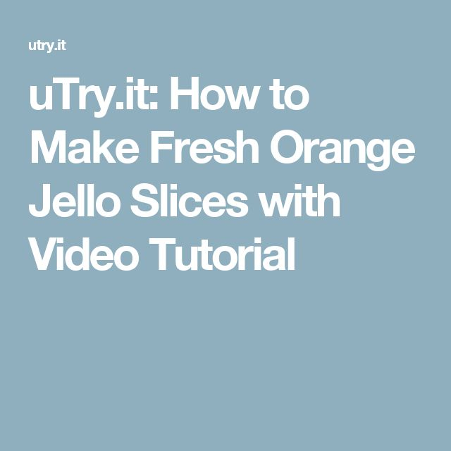 uTry.it: How to Make Fresh Orange Jello Slices with Video Tutorial