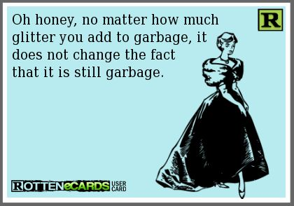 Oh honey, no matter how much glitter you add to garbage, it does not change the fact that it is still garbage.