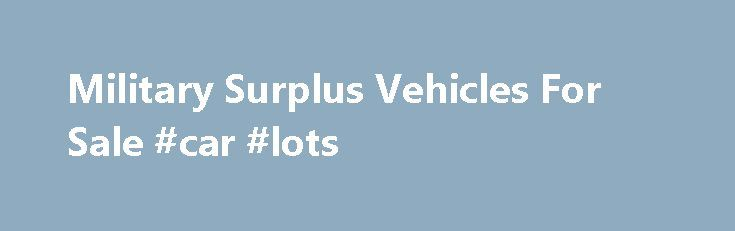 Military Surplus Vehicles For Sale #car #lots http://germany.remmont.com/military-surplus-vehicles-for-sale-car-lots/  #vehicles for sale # Military Surplus Vehicles For Sale Q. Where can I find military surplus vehicles for sale online? A. Below are 20+ sites that sell military surplus vehicles, either online or at their places of business. 1. GovLiquidation.com Buy U.S. government Army surplus vehicles at this online community marketplace offering surplus and scrap assets from the United…