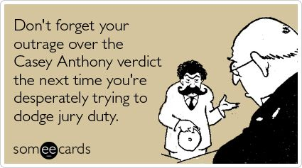 Don't forget your outrage over the Casey Anthony verdict the next time you're desperately trying to dodge jury duty.