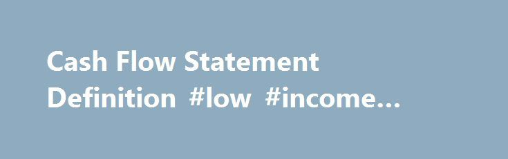 Cash Flow Statement Definition #low #income #grants http://incom.nef2.com/2017/04/26/cash-flow-statement-definition-low-income-grants/  #income statement example # Cash Flow Statement What is a 'Cash Flow Statement' A cash flow statement is one of the quarterly financial reports publicly traded companies are required to disclose to the U.S. Securities and Exchange Commission (SEC) and the public. The document provides aggregate data regarding all cash inflows a company receives from […]