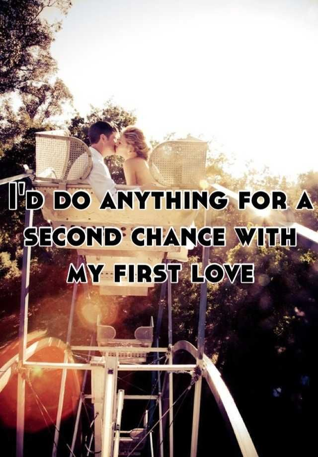 I'd do anything for a second chance with my first love